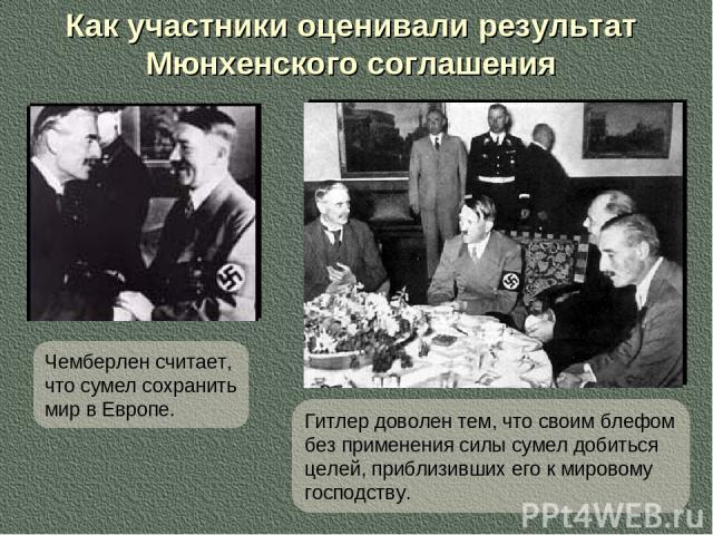 Как участники оценивали результат Мюнхенского соглашения Чемберлен считает, что сумел сохранить мир в Европе. Гитлер доволен тем, что своим блефом без применения силы сумел добиться целей, приблизивших его к мировому господству.