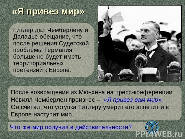 «Я привез мир» Гитлер дал Чемберлену и Даладье обещание, что после решения Судетской проблемы Германия больше не будет иметь территориальных претензий к Европе. Что же мир получил в действительности? После возвращения из Мюнхена на пресс-конференции…