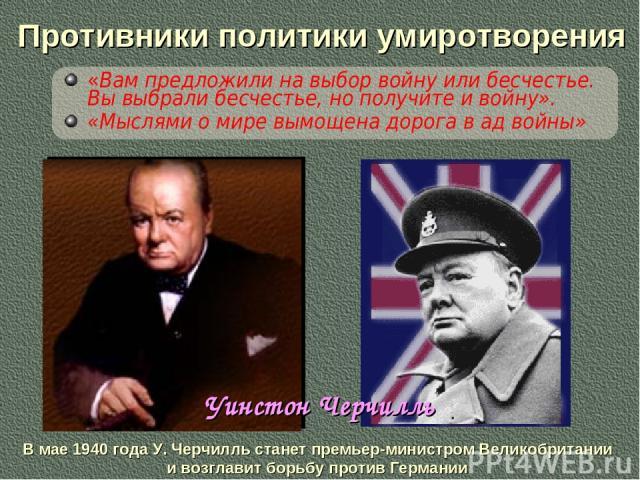 Противники политики умиротворения «Вам предложили на выбор войну или бесчестье. Вы выбрали бесчестье, но получите и войну». «Мыслями о мире вымощена дорога в ад войны» В мае 1940 года У. Черчилль станет премьер-министром Великобритании и возглавит б…