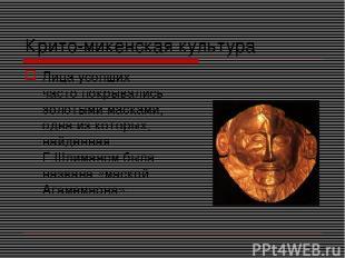 Крито-микенская культура Лица усопших часто покрывались золотыми масками, одна и