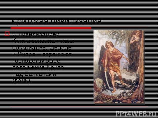 Критская цивилизация С цивилизацией Крита связаны мифы об Ариадне, Дедале и Икаре – отражают господствующее положение Крита над Балканами (дань).