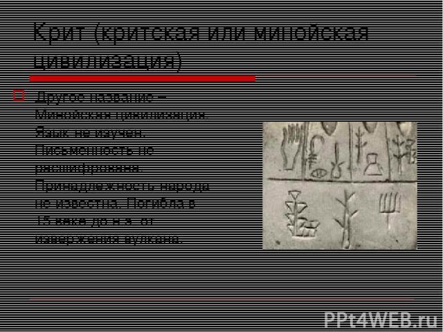 Крит (критская или минойская цивилизация) Другое название –Минойская цивилизация. Язык не изучен. Письменность не расшифрована. Принадлежность народа не известна. Погибла в 15 веке до н.э. от извержения вулкана.