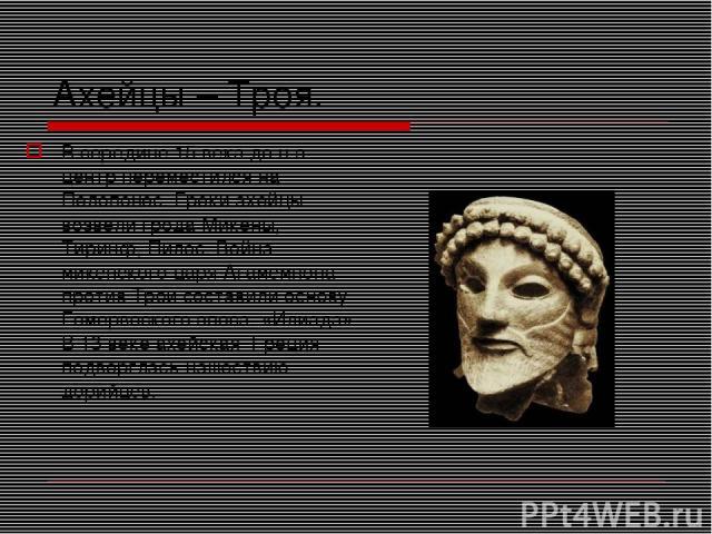 Ахейцы – Троя. В середине 15 века до н.э. центр переместился на Пелопонес. Греки ахейцы возвели грода Микены, Тиринф, Пилос. Война микенского царя Агамемнона против Трои составили основу Гомервоского эпоса. «Илиада». В 13 веке ахейская Греция подвер…