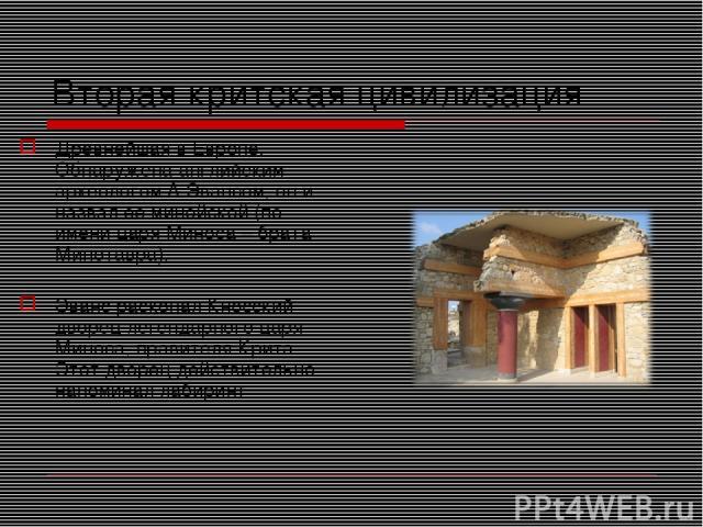 Вторая критская цивилизация Древнейшая в Европе. Обнаружена английским археологом А.Эвансом, он и назвал ее минойской (по имени царя Миноса – брата Минотавра). Эванс раскопал Кносский дворец легендарного царя Миноса, правителя Крита. Этот дворец дей…