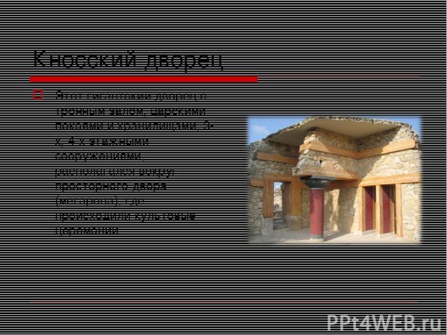 Кносский дворец Этот гигантский дворец с тронным залом, царскими покоями и хранилищами, 3-х, 4-х этажными сооружениями, располагался вокруг просторного двора (мегарона), где происходили культовые церемонии.
