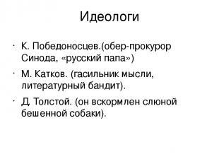 Идеологи К. Победоносцев.(обер-прокурор Синода, «русский папа») М. Катков. (гаси