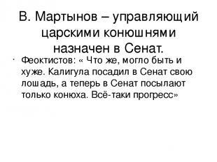 В. Мартынов – управляющий царскими конюшнями назначен в Сенат. Феоктистов: « Что