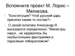"""Вспомните проект М. Лорис – Меликова. """"Конституция? Чтоб русский царь присягал к"""