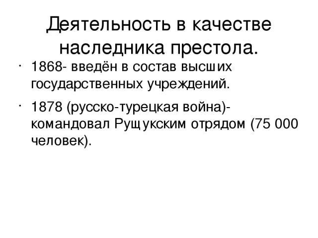Деятельность в качестве наследника престола. 1868- введён в состав высших государственных учреждений. 1878 (русско-турецкая война)-командовал Рущукским отрядом (75 000 человек).