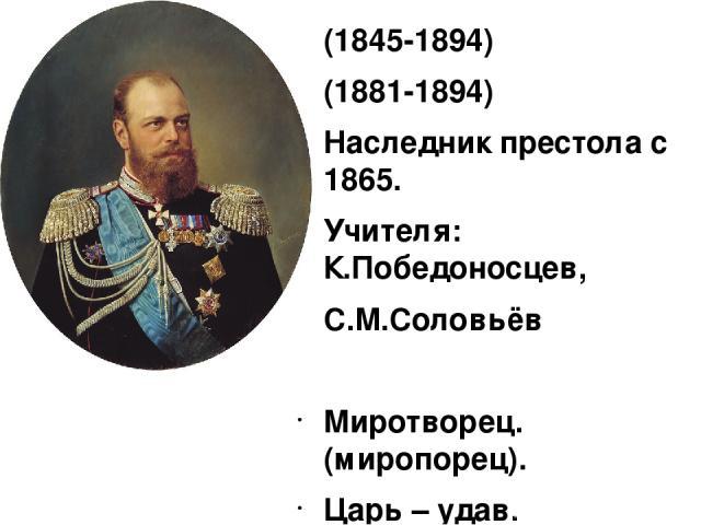 (1845-1894) (1881-1894) Наследник престола с 1865. Учителя: К.Победоносцев, С.М.Соловьёв Миротворец.(миропорец). Царь – удав.