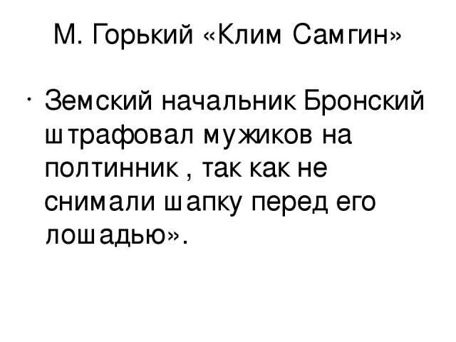 М. Горький «Клим Самгин» Земский начальник Бронский штрафовал мужиков на полтинник , так как не снимали шапку перед его лошадью».