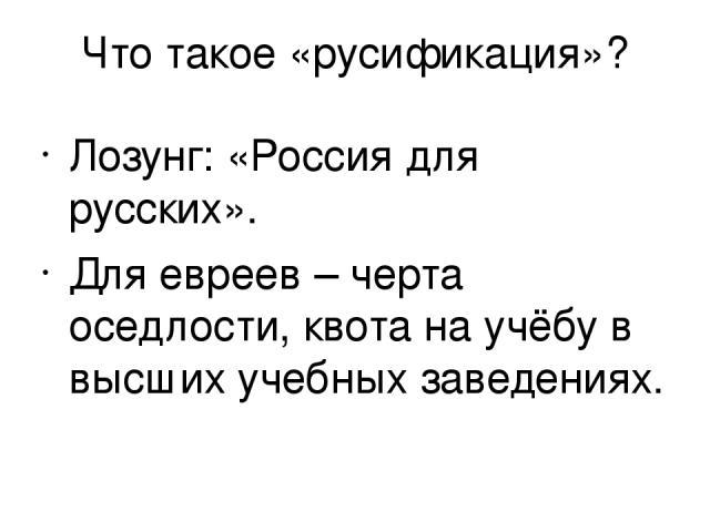 Что такое «русификация»? Лозунг: «Россия для русских». Для евреев – черта оседлости, квота на учёбу в высших учебных заведениях.