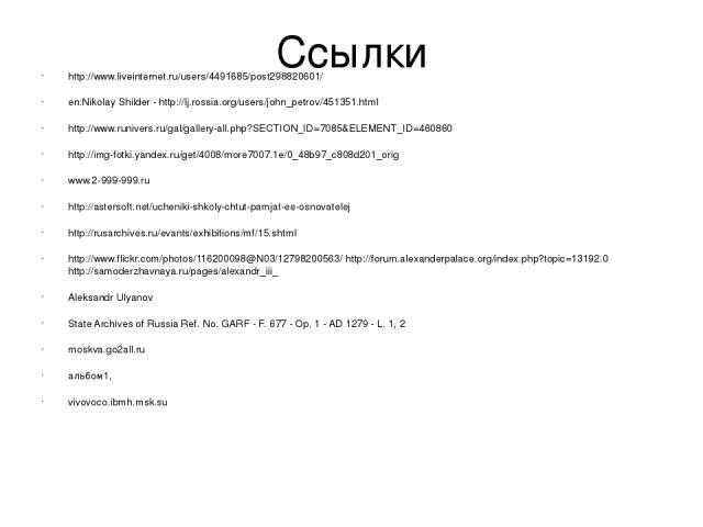 Ссылки http://www.liveinternet.ru/users/4491685/post298820601/ en:Nikolay Shilder - http://lj.rossia.org/users/john_petrov/451351.html http://www.runivers.ru/gal/gallery-all.php?SECTION_ID=7085&ELEMENT_ID=460860 http://img-fotki.yandex.ru/get/4008/m…