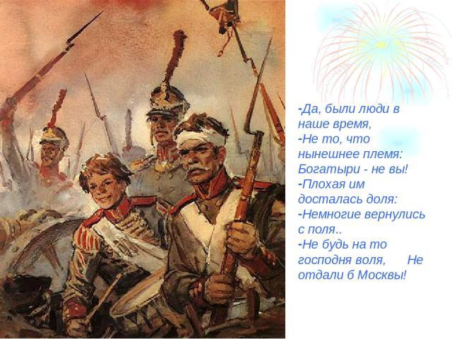 Да, были люди в наше время, Не то, что нынешнее племя: Богатыри - не вы! Плохая им досталась доля: Немногие вернулись с поля.. Не будь на то господня воля, Не отдали б Москвы!