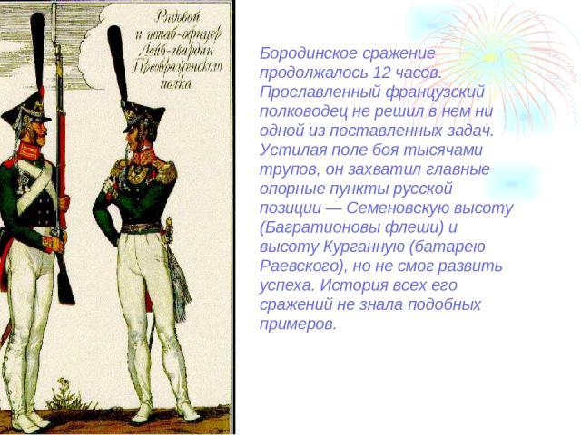 Бородинское сражение продолжалось 12 часов. Прославленный французский полководец не решил в нем ни одной из поставленных задач. Устилая поле боя тысячами трупов, он захватил главные опорные пункты русской позиции — Семеновскую высоту (Багратионовы ф…