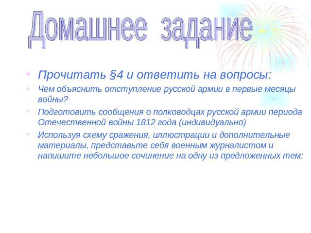 Прочитать §4 и ответить на вопросы: Чем объяснить отступление русской армии в первые месяцы войны? Подготовить сообщения о полководцах русской армии периода Отечественной войны 1812 года (индивидуально) Используя схему сражения, иллюстрации и дополн…