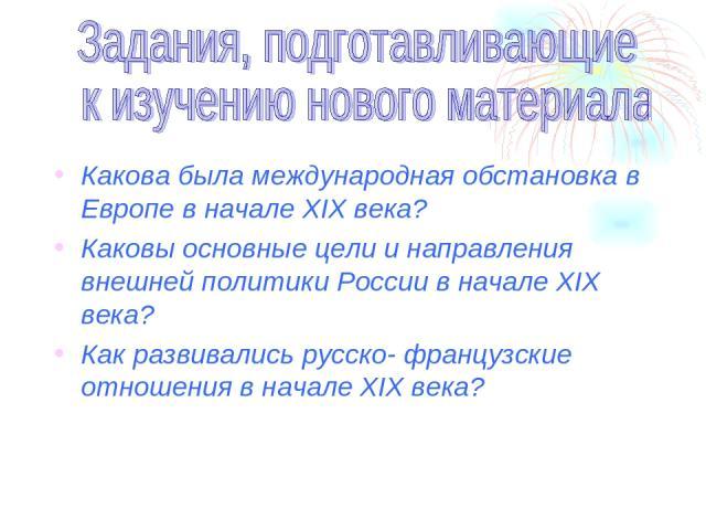 Какова была международная обстановка в Европе в начале XIX века? Каковы основные цели и направления внешней политики России в начале XIX века? Как развивались русско- французские отношения в начале XIX века?