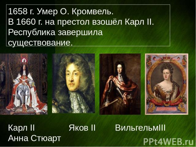 1658 г. Умер О. Кромвель. В 1660 г. на престол взошёл Карл II. Республика завершила существование. Карл II Яков II ВильгельмIII Анна Стюарт