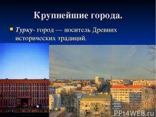 Крупнейшие города. Турку- город — носитель Древних исторических традиций.
