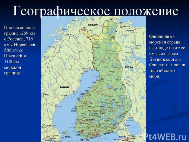 Географическое положение Протяженность границ 1269 км с Россией, 716 км с Норвегией, 586 км со Швецией и 1100км морской границы. Финляндия - морская страна: на западе и юге ее омывают воды Ботнического и Финского заливов Балтийского моря.