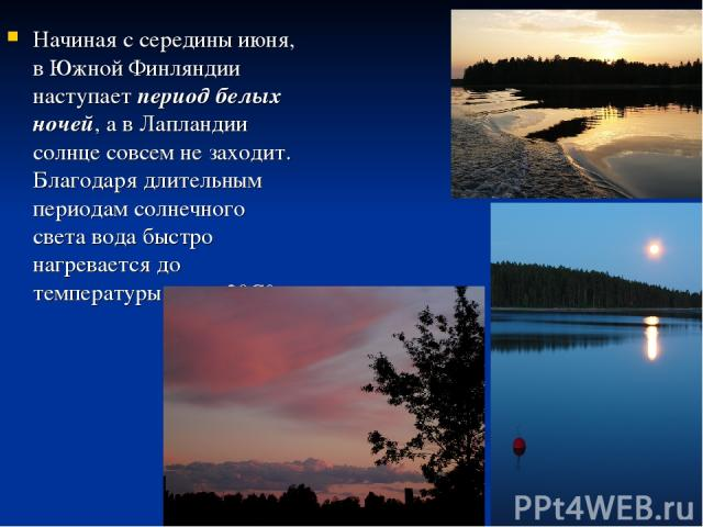 Начиная с середины июня, в Южной Финляндии наступает период белых ночей, а в Лапландии солнце совсем не заходит. Благодаря длительным периодам солнечного света вода быстро нагревается до температуры выше 20С°.