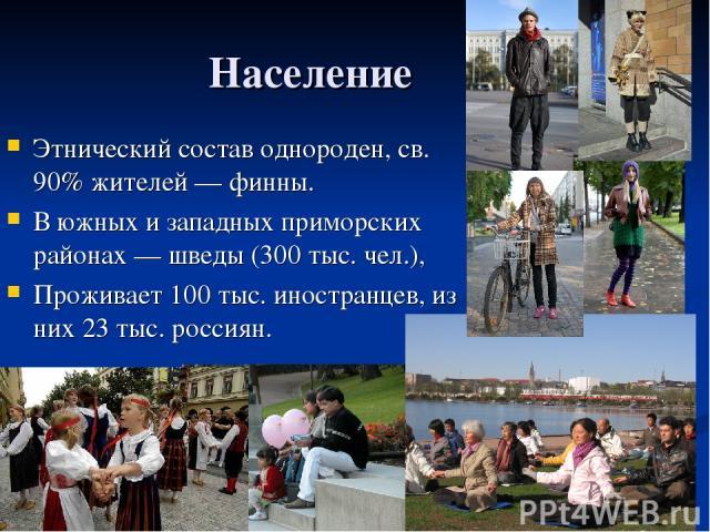 Население Этнический состав однороден, св. 90% жителей — финны. В южных и западных приморских районах — шведы (300 тыс. чел.), Проживает 100 тыс. иностранцев, из них 23 тыс. россиян.