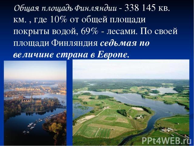 Общая площадь Финляндии - 338 145 кв. км. , где 10% от общей площади покрыты водой, 69% - лесами. По своей площади Финляндия седьмая по величине страна в Европе.