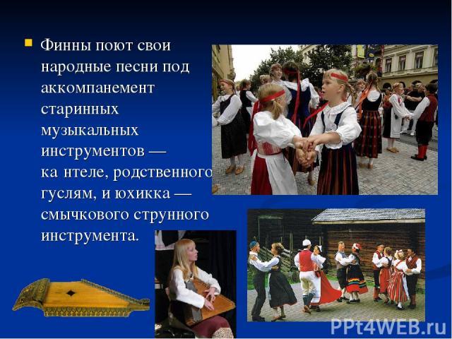 Финны поют свои народные песни под аккомпанемент старинных музыкальных инструментов —ка нтеле, родственного гуслям, и юхикка — смычкового струнного инструмента.
