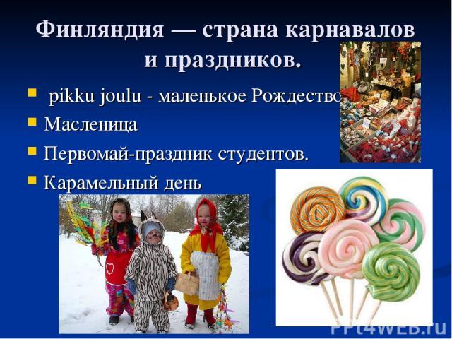 Финляндия — страна карнавалов и праздников. pikku joulu - маленькое Рождество. Масленица Первомай-праздник студентов. Карамельный день