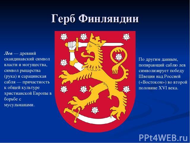 Герб Финляндии Лев — древний скандинавский символ власти и могущества, символ рыцарства (рука) и сарацинская сабля — причастность к общей культуре христианской Европы в борьбе с мусульманами. По другим данным, попирающий саблю лев символизирует побе…