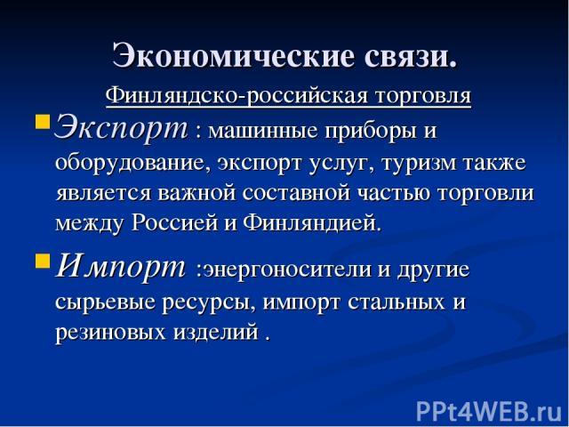 Экономические связи. Экспорт : машинные приборы и оборудование, экспорт услуг, туризм также является важной составной частью торговли между Россией и Финляндией. Импорт :энергоносители и другие сырьевые ресурсы, импорт стальных и резиновых изделий .…