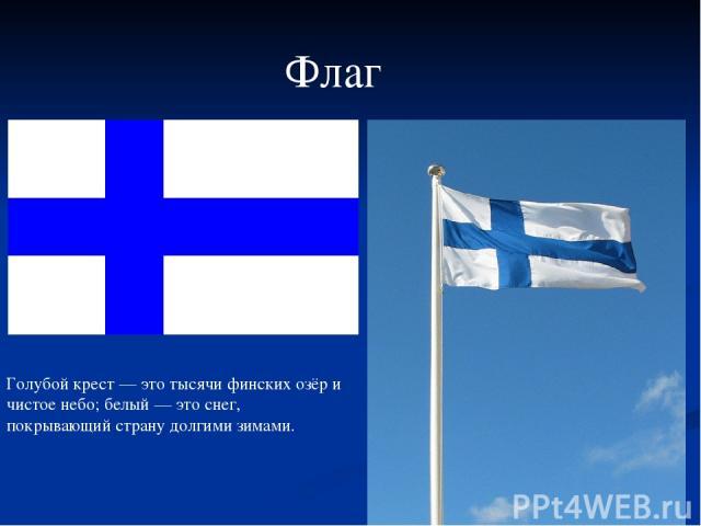 Флаг Голубой крест — это тысячи финских озёр и чистое небо; белый — это снег, покрывающий страну долгими зимами.