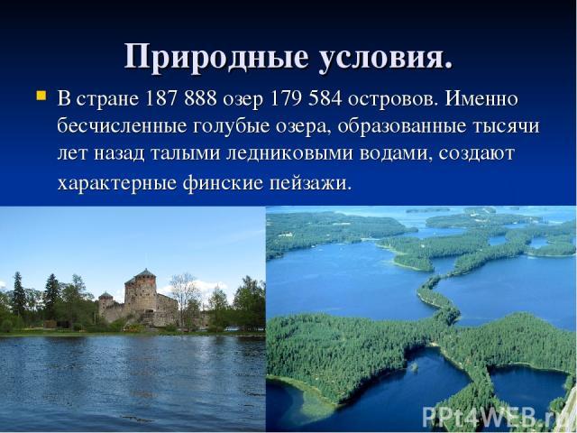 Природные условия. В стране 187 888 озер 179 584 островов. Именно бесчисленные голубые озера, образованные тысячи лет назад талыми ледниковыми водами, создают характерные финские пейзажи.