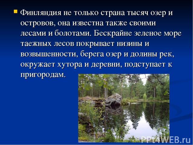 Финляндия не только страна тысяч озер и островов, она известна также своими лесами и болотами. Бескрайне зеленое море таежных лесов покрывает низины и возвышенности, берега озер и долины рек, окружает хутора и деревни, подступает к пригородам.