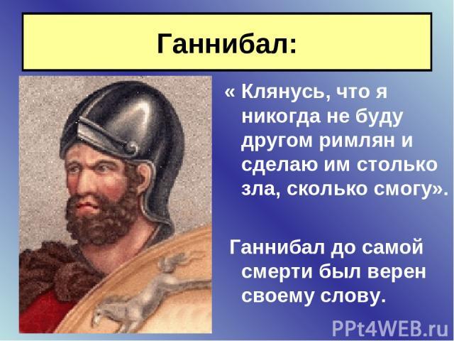 Ганнибал: « Клянусь, что я никогда не буду другом римлян и сделаю им столько зла, сколько смогу». Ганнибал до самой смерти был верен своему слову.