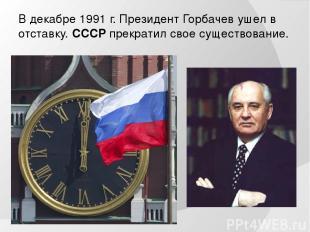 В декабре 1991 г. Президент Горбачев ушел в отставку. СССР прекратил свое сущест