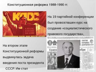 Конституционная реформа 1988-1990 гг. На 19 партийной конференции был провозглаш