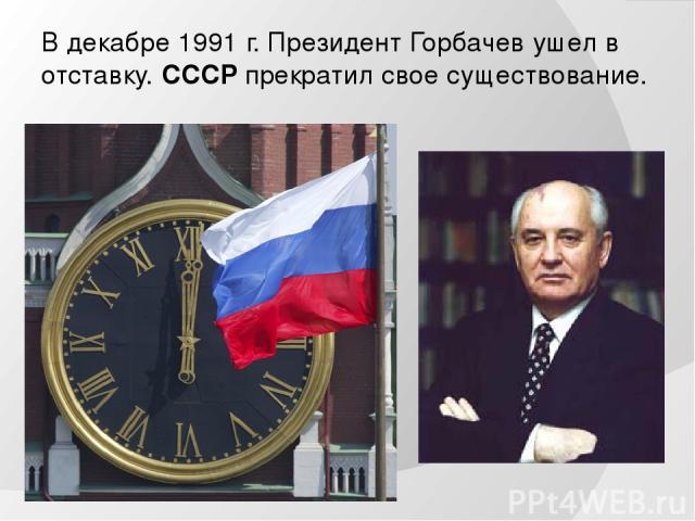 В декабре 1991 г. Президент Горбачев ушел в отставку. СССР прекратил свое существование.
