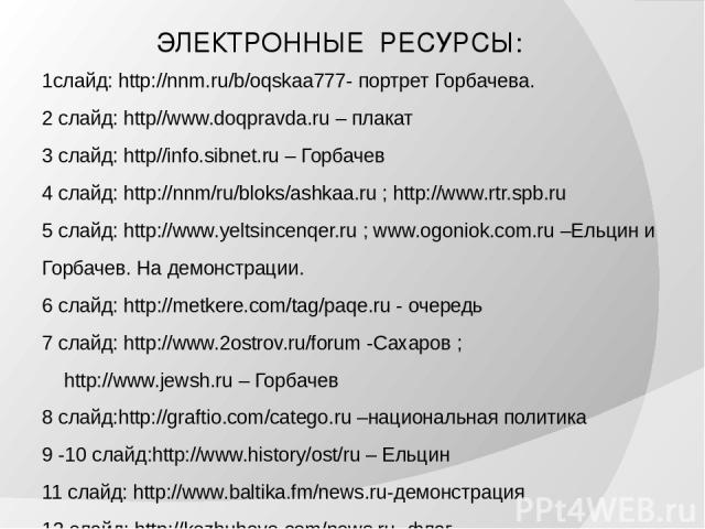ЭЛЕКТРОННЫЕ РЕСУРСЫ: 1слайд: http://nnm.ru/b/oqskaa777- портрет Горбачева. 2 слайд: http//www.doqpravda.ru – плакат 3 слайд: http//info.sibnet.ru – Горбачев 4 слайд: http://nnm/ru/bloks/ashkaa.ru ; http://www.rtr.spb.ru 5 слайд: http://www.yeltsince…