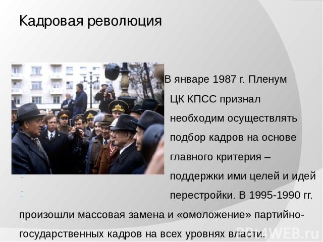 Кадровая революция В январе 1987 г. Пленум ЦК КПСС признал необходим осуществлять подбор кадров на основе главного критерия – поддержки ими целей и идей перестройки. В 1995-1990 гг. произошли массовая замена и «омоложение» партийно- государственных …