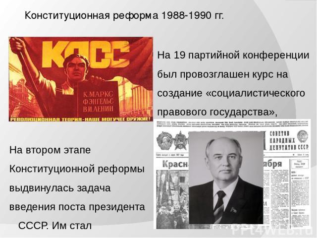 Конституционная реформа 1988-1990 гг. На 19 партийной конференции был провозглашен курс на создание «социалистического правового государства», создания парламентаризма. На втором этапе Конституционной реформы выдвинулась задача введения поста презид…