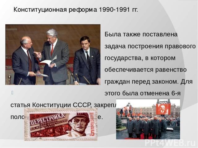 Конституционная реформа 1990-1991 гг. Была также поставлена задача построения правового государства, в котором обеспечивается равенство граждан перед законом. Для этого была отменена 6-я статья Конституции СССР, закреплявшая руководящее положение КП…