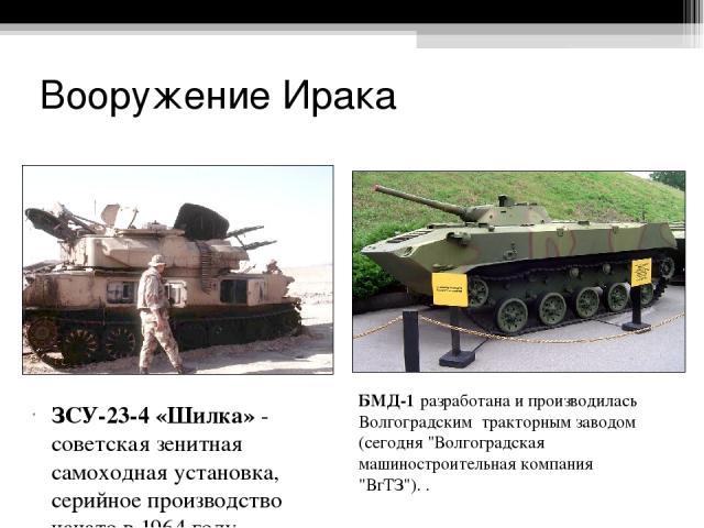 Вооружение Ирака ЗСУ-23-4 «Шилка» - советская зенитная самоходная установка, серийное производство начато в 1964 году. БМД-1 разработана и производилась Волгоградским тракторным заводом (сегодня
