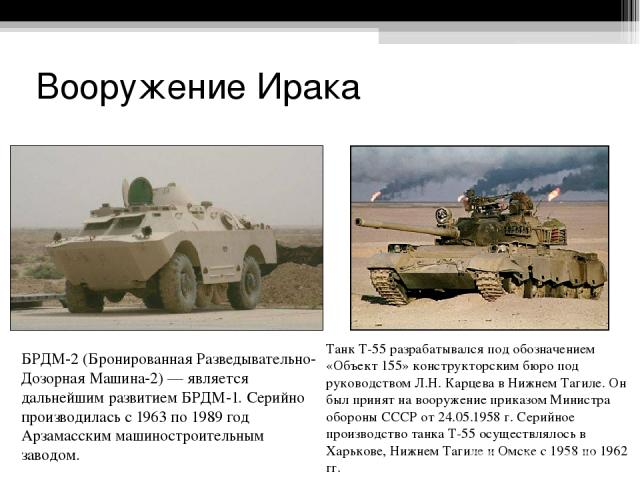 Вооружение Ирака БРДМ-2 (Бронированная Разведывательно-Дозорная Машина-2) — является дальнейшим развитием БРДМ-1. Серийно производилась с 1963 по 1989 год Арзамасским машиностроительным заводом. Танк Т-55 разрабатывался под обозначением «Объект 155»…