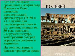 (от лат. colosseus — громадный), амфитеатр Флавиев в Риме, памятник древнеримско