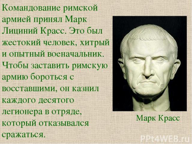 Командование римской армией принял Марк Лициний Красс. Это был жестокий человек, хитрый и опытный военачальник. Чтобы заставить римскую армию бороться с восставшими, он казнил каждого десятого легионера в отряде, который отказывался сражаться. Марк Красс