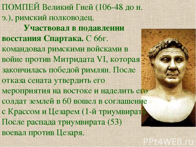 ПОМПЕЙ Великий Гней (106-48 до н. э.), римский полководец. Участвовал в подавлении восстания Спартака. С 66г. командовал римскими войсками в войне против Митридата VI, которая закончилась победой римлян. После отказа сената утвердить его мероприятия…
