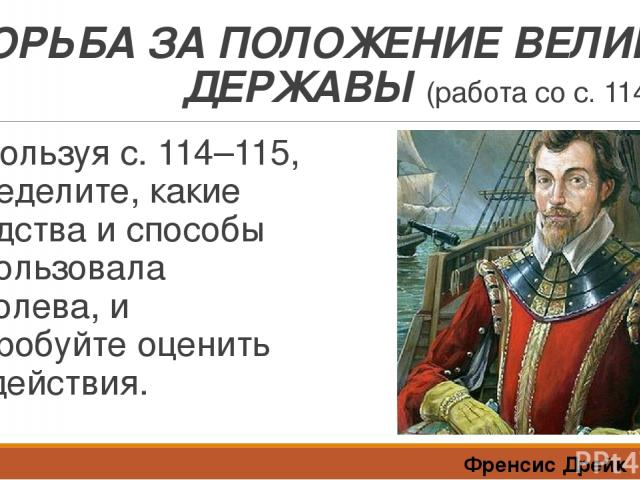 БОРЬБА ЗА ПОЛОЖЕНИЕ ВЕЛИКОЙ ДЕРЖАВЫ (работа со с. 114–115) Используя с. 114–115, определите, какие средства и способы использовала королева, и попробуйте оценить её действия. Френсис Дрейк