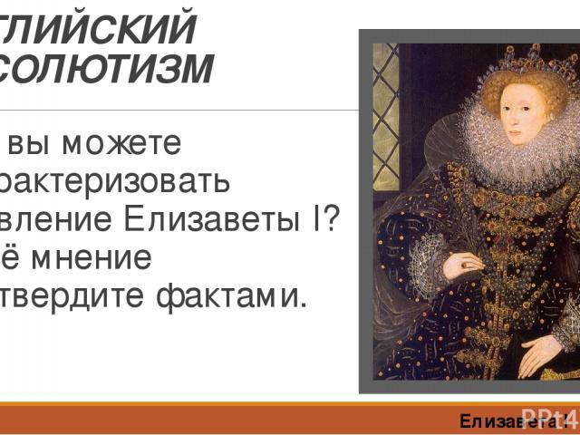 АНГЛИЙСКИЙ АБСОЛЮТИЗМ Как вы можете охарактеризовать правление Елизаветы I? Своё мнение подтвердите фактами. Елизавета I