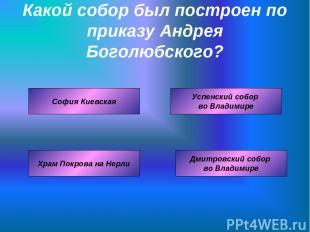 Какой собор был построен по приказу Андрея Боголюбского? Успенский собор во Влад